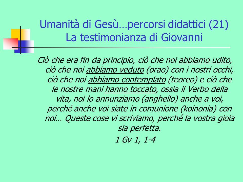 Umanità di Gesù…percorsi didattici (21) La testimonianza di Giovanni Ciò che era fin da principio, ciò che noi abbiamo udito, ciò che noi abbiamo vedu