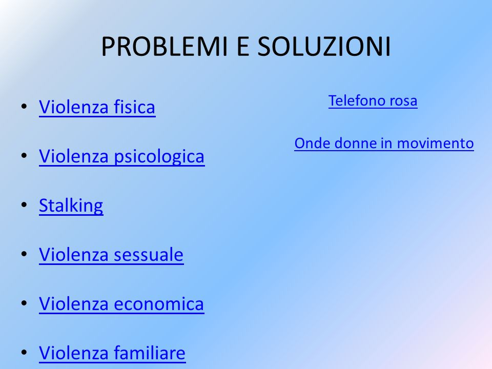 PROBLEMI E SOLUZIONI Violenza fisica Violenza psicologica Stalking Violenza sessuale Violenza economica Violenza familiare Telefono rosa Onde donne in movimento