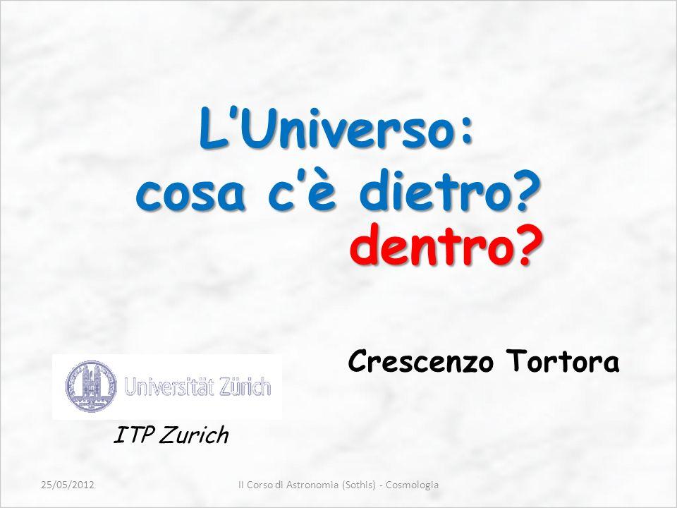 Crescenzo Tortora LUniverso: cosa cè dietro? ITP Zurich dentro? II Corso di Astronomia (Sothis) - Cosmologia25/05/2012
