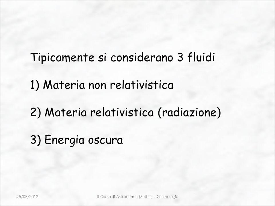Tipicamente si considerano 3 fluidi 1) Materia non relativistica 2) Materia relativistica (radiazione) 3) Energia oscura II Corso di Astronomia (Sothi