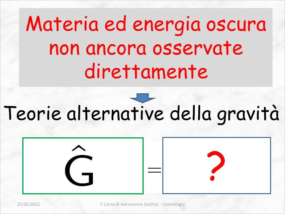 Materia ed energia oscura non ancora osservate direttamente Teorie alternative della gravità ? II Corso di Astronomia (Sothis) - Cosmologia25/05/2012