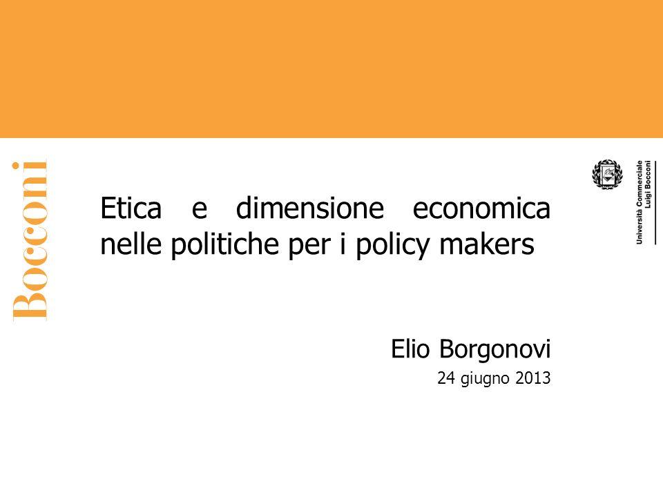 Etica e dimensione economica nelle politiche per i policy makers Elio Borgonovi 24 giugno 2013
