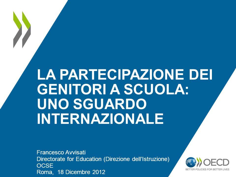 LA PARTECIPAZIONE DEI GENITORI A SCUOLA: UNO SGUARDO INTERNAZIONALE Francesco Avvisati Directorate for Education (Direzione dellIstruzione) OCSE Roma,