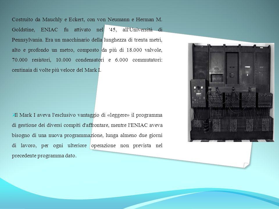 Costruito da Mauchly e Eckert, con von Neumann e Herman M. Goldstine, ENIAC fu attivato nel '45, all'Università di Pennsylvania. Era un macchinario de