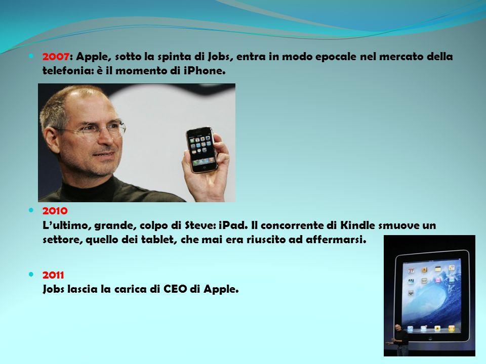 2007: Apple, sotto la spinta di Jobs, entra in modo epocale nel mercato della telefonia: è il momento di iPhone. 2010 Lultimo, grande, colpo di Steve: