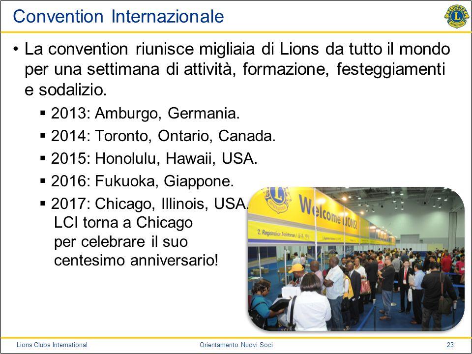 23Lions Clubs InternationalOrientamento Nuovi Soci Convention Internazionale La convention riunisce migliaia di Lions da tutto il mondo per una settim