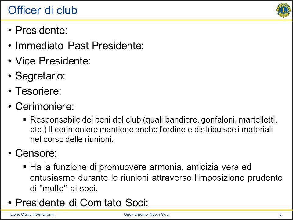 8Lions Clubs InternationalOrientamento Nuovi Soci Officer di club Presidente: Immediato Past Presidente: Vice Presidente: Segretario: Tesoriere: Cerim