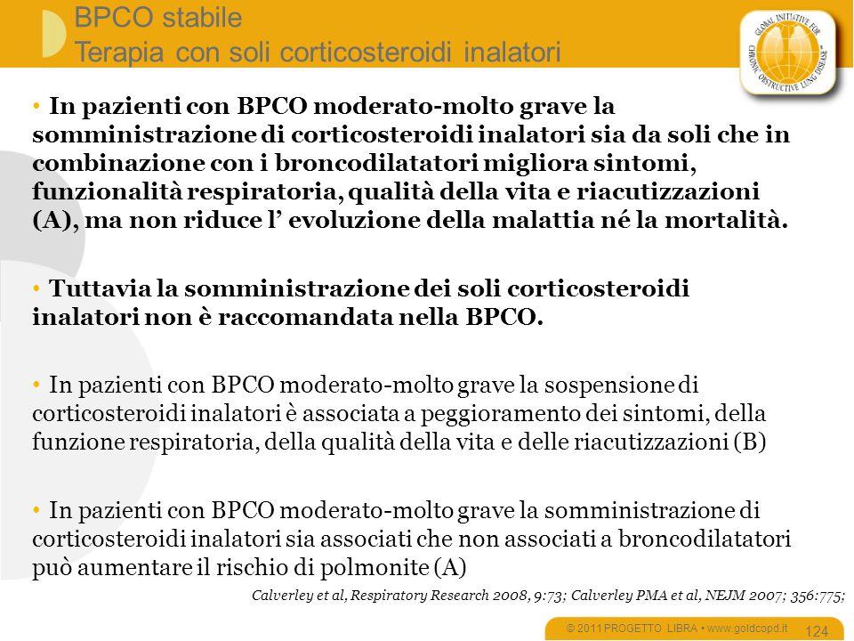 BPCO stabile Terapia con soli corticosteroidi inalatori © 2011 PROGETTO LIBRA www.goldcopd.it 124 In pazienti con BPCO moderato-molto grave la somministrazione di corticosteroidi inalatori sia da soli che in combinazione con i broncodilatatori migliora sintomi, funzionalità respiratoria, qualità della vita e riacutizzazioni (A), ma non riduce l evoluzione della malattia né la mortalità.