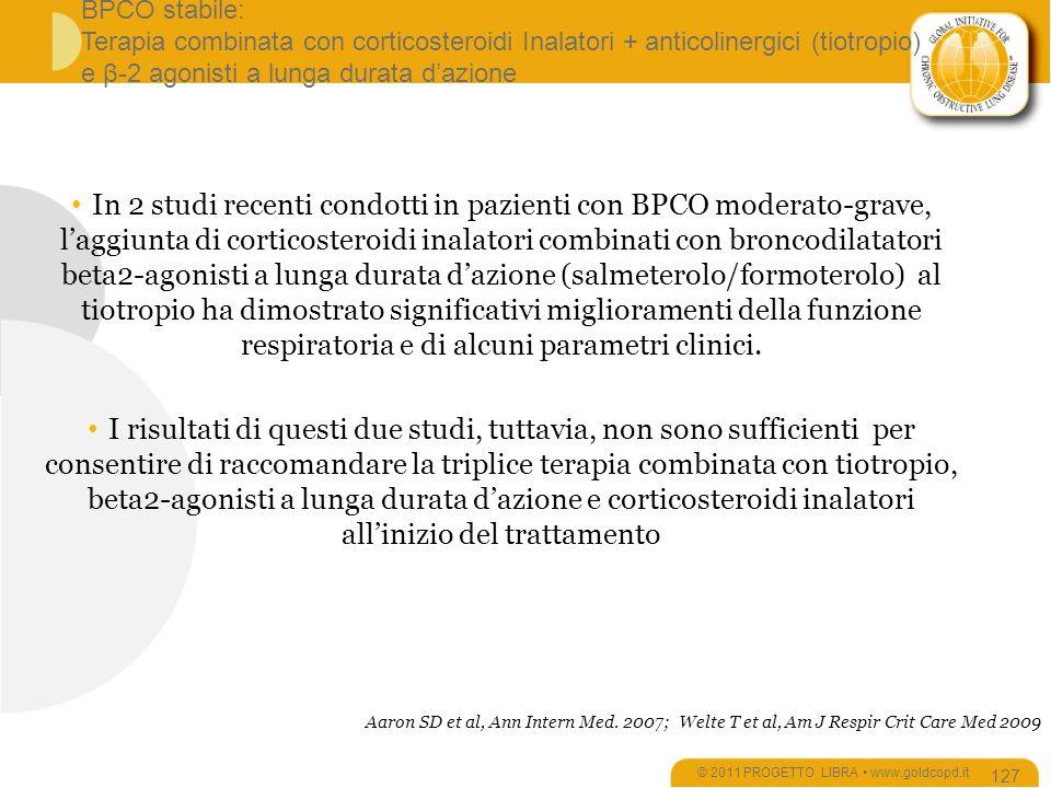 BPCO stabile: Terapia combinata con corticosteroidi Inalatori + anticolinergici (tiotropio) e β-2 agonisti a lunga durata dazione © 2011 PROGETTO LIBRA www.goldcopd.it 127 In 2 studi recenti condotti in pazienti con BPCO moderato-grave, laggiunta di corticosteroidi inalatori combinati con broncodilatatori beta2-agonisti a lunga durata dazione (salmeterolo/formoterolo) al tiotropio ha dimostrato significativi miglioramenti della funzione respiratoria e di alcuni parametri clinici.