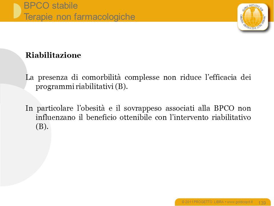 BPCO stabile Terapie non farmacologiche © 2011 PROGETTO LIBRA www.goldcopd.it 139 Riabilitazione La presenza di comorbilità complesse non riduce lefficacia dei programmi riabilitativi (B).
