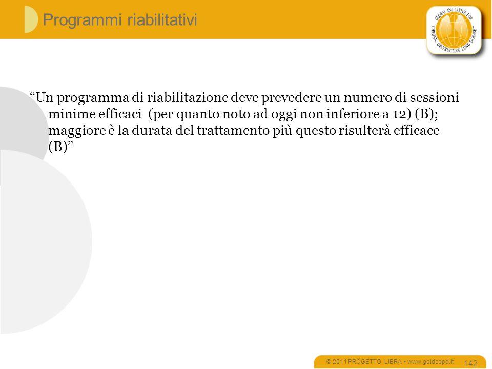 Programmi riabilitativi Un programma di riabilitazione deve prevedere un numero di sessioni minime efficaci (per quanto noto ad oggi non inferiore a 12) (B); maggiore è la durata del trattamento più questo risulterà efficace (B) © 2011 PROGETTO LIBRA www.goldcopd.it 142