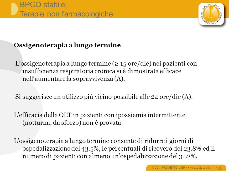 BPCO stabile: Terapie non farmacologiche Ossigenoterapia a lungo termine Lossigenoterapia a lungo termine ( 15 ore/die) nei pazienti con insufficienza respiratoria cronica si è dimostrata efficace nellaumentare la sopravvivenza (A).