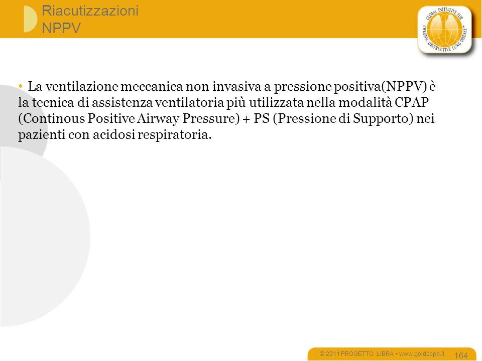 Riacutizzazioni NPPV © 2011 PROGETTO LIBRA www.goldcopd.it 164 La ventilazione meccanica non invasiva a pressione positiva(NPPV) è la tecnica di assistenza ventilatoria più utilizzata nella modalità CPAP (Continous Positive Airway Pressure) + PS (Pressione di Supporto) nei pazienti con acidosi respiratoria.