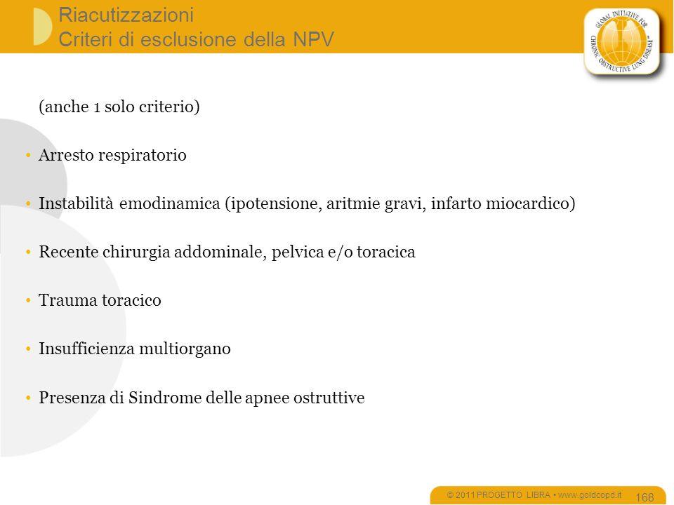 Riacutizzazioni Criteri di esclusione della NPV © 2011 PROGETTO LIBRA www.goldcopd.it 168 (anche 1 solo criterio) Arresto respiratorio Instabilità emodinamica (ipotensione, aritmie gravi, infarto miocardico) Recente chirurgia addominale, pelvica e/o toracica Trauma toracico Insufficienza multiorgano Presenza di Sindrome delle apnee ostruttive