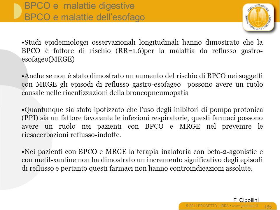 Studi epidemiologci osservazionali longitudinali hanno dimostrato che la BPCO è fattore di rischio (RR=1.6)per la malattia da reflusso gastro- esofageo(MRGE) Anche se non è stato dimostrato un aumento del rischio di BPCO nei soggetti con MRGE gli episodi di reflusso gastro-esofageo possono avere un ruolo causale nelle riacutizzazioni della broncopneumopatia Quantunque sia stato ipotizzato che luso degli inibitori di pompa protonica (PPI) sia un fattore favorente le infezioni respiratorie, questi farmaci possono avere un ruolo nei pazienti con BPCO e MRGE nel prevenire le riesacerbazioni reflusso-indotte.