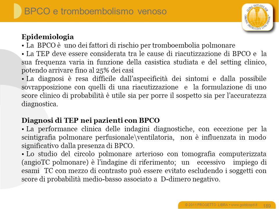 Epidemiologia La BPCO è uno dei fattori di rischio per tromboembolia polmonare La TEP deve essere considerata tra le cause di riacutizzazione di BPCO e la sua frequenza varia in funzione della casistica studiata e del setting clinico, potendo arrivare fino al 25% dei casi La diagnosi è resa difficile dallaspecificità dei sintomi e dalla possibile sovrapposizione con quelli di una riacutizzazione e la formulazione di uno score clinico di probabilità è utile sia per porre il sospetto sia per laccuratezza diagnostica.