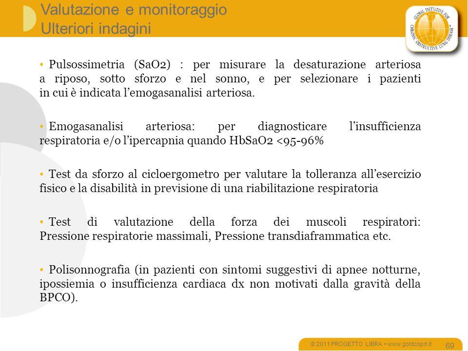 Valutazione e monitoraggio Ulteriori indagini © 2011 PROGETTO LIBRA www.goldcopd.it 69 Pulsossimetria (SaO2) : per misurare la desaturazione arteriosa a riposo, sotto sforzo e nel sonno, e per selezionare i pazienti in cui è indicata lemogasanalisi arteriosa.