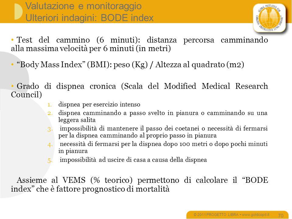 Valutazione e monitoraggio Ulteriori indagini: BODE index © 2011 PROGETTO LIBRA www.goldcopd.it 70 Test del cammino (6 minuti): distanza percorsa camminando alla massima velocità per 6 minuti (in metri) Body Mass Index (BMI): peso (Kg) / Altezza al quadrato (m2) Grado di dispnea cronica (Scala del Modified Medical Research Council) 1.dispnea per esercizio intenso 2.dispnea camminando a passo svelto in pianura o camminando su una leggera salita 3.
