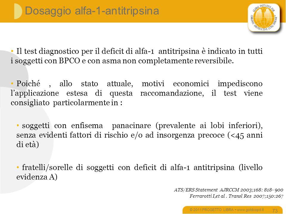 Dosaggio alfa-1-antitripsina © 2011 PROGETTO LIBRA www.goldcopd.it 73 Il test diagnostico per il deficit di alfa-1 antitripsina è indicato in tutti i soggetti con BPCO e con asma non completamente reversibile.