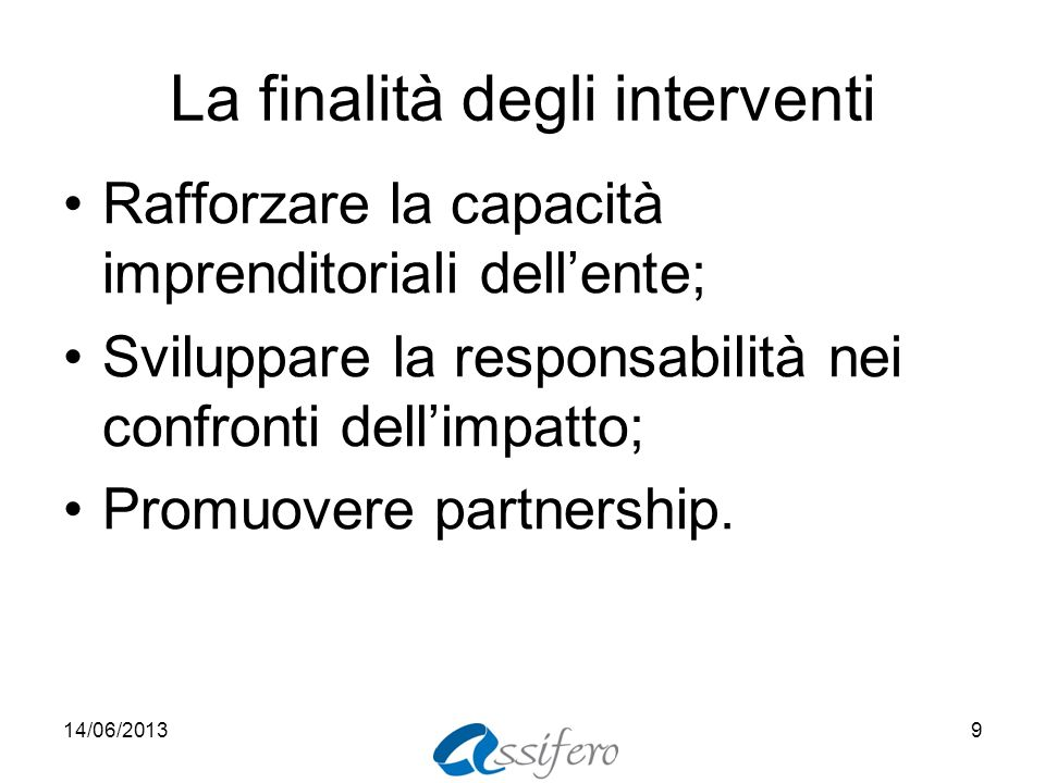 La finalità degli interventi Rafforzare la capacità imprenditoriali dellente; Sviluppare la responsabilità nei confronti dellimpatto; Promuovere partn