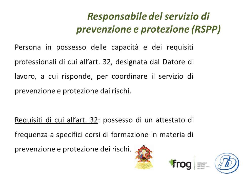 Responsabile del servizio di prevenzione e protezione (RSPP) Persona in possesso delle capacità e dei requisiti professionali di cui allart.