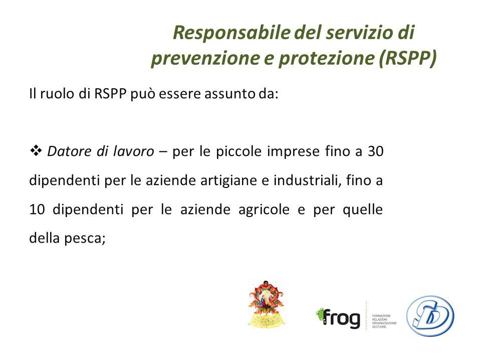 Responsabile del servizio di prevenzione e protezione (RSPP) Il ruolo di RSPP può essere assunto da: Datore di lavoro – per le piccole imprese fino a 30 dipendenti per le aziende artigiane e industriali, fino a 10 dipendenti per le aziende agricole e per quelle della pesca;