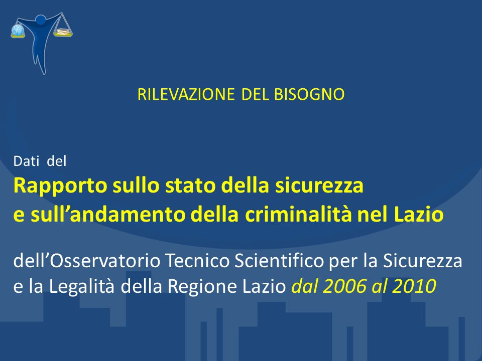RILEVAZIONE DEL BISOGNO Dati del Rapporto sullo stato della sicurezza e sullandamento della criminalità nel Lazio dellOsservatorio Tecnico Scientifico per la Sicurezza e la Legalità della Regione Lazio dal 2006 al 2010