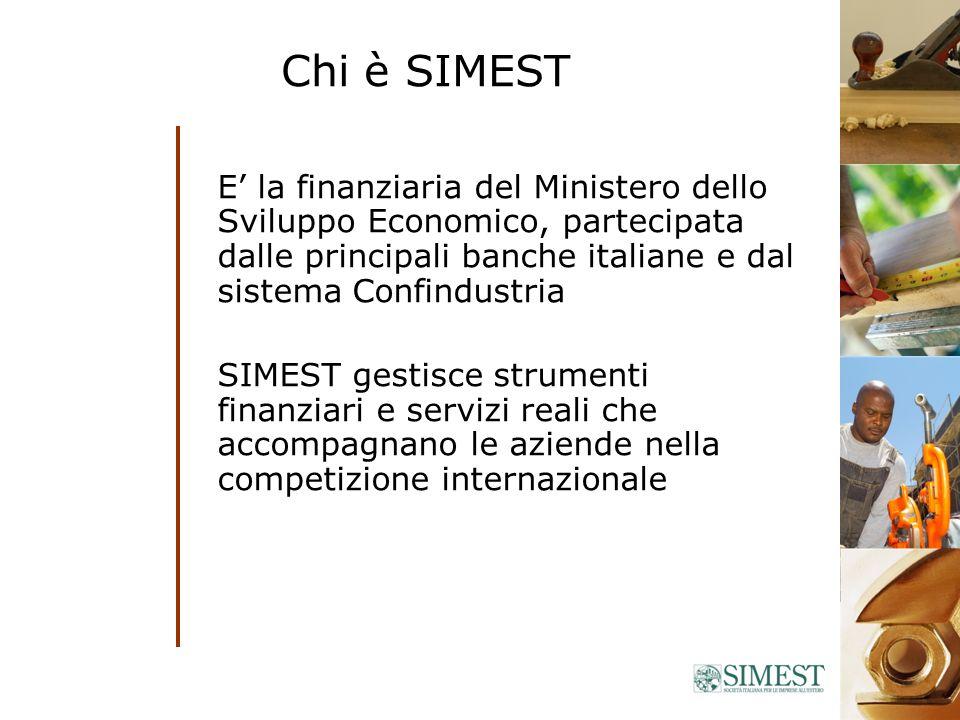 Chi è SIMEST E la finanziaria del Ministero dello Sviluppo Economico, partecipata dalle principali banche italiane e dal sistema Confindustria SIMEST gestisce strumenti finanziari e servizi reali che accompagnano le aziende nella competizione internazionale