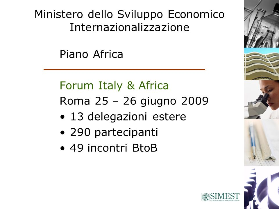 Ministero dello Sviluppo Economico Internazionalizzazione Piano Africa Forum Italy & Africa Roma 25 – 26 giugno 2009 13 delegazioni estere 290 partecipanti 49 incontri BtoB