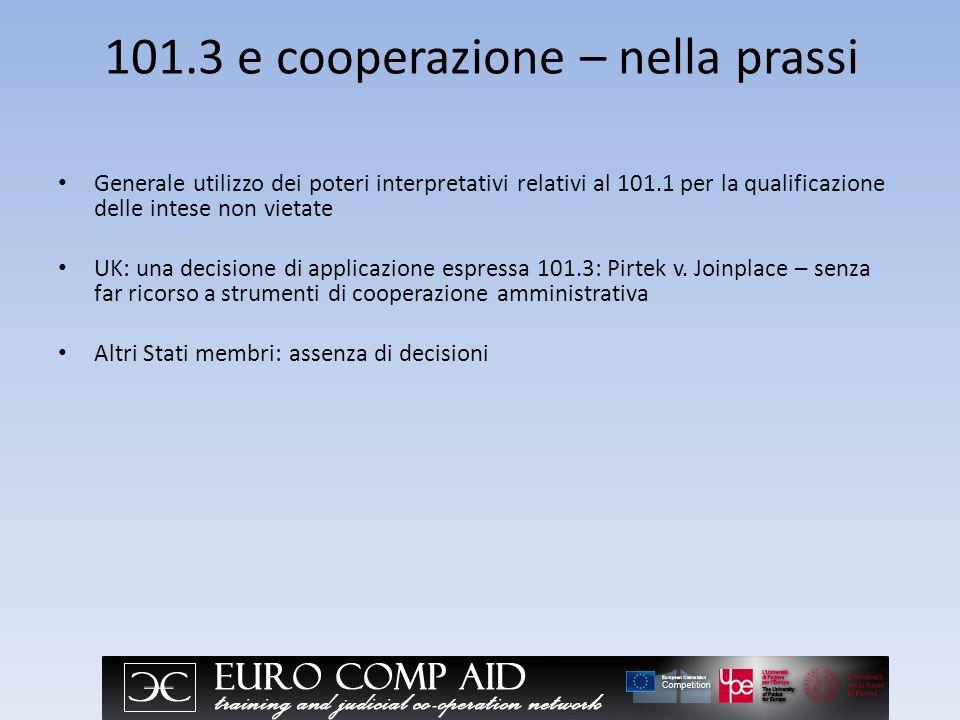 101.3 e cooperazione – nella prassi Generale utilizzo dei poteri interpretativi relativi al 101.1 per la qualificazione delle intese non vietate UK: una decisione di applicazione espressa 101.3: Pirtek v.