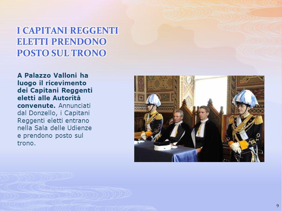 A Palazzo Valloni ha luogo il ricevimento dei Capitani Reggenti eletti alle Autorità convenute. Annunciati dal Donzello, i Capitani Reggenti eletti en