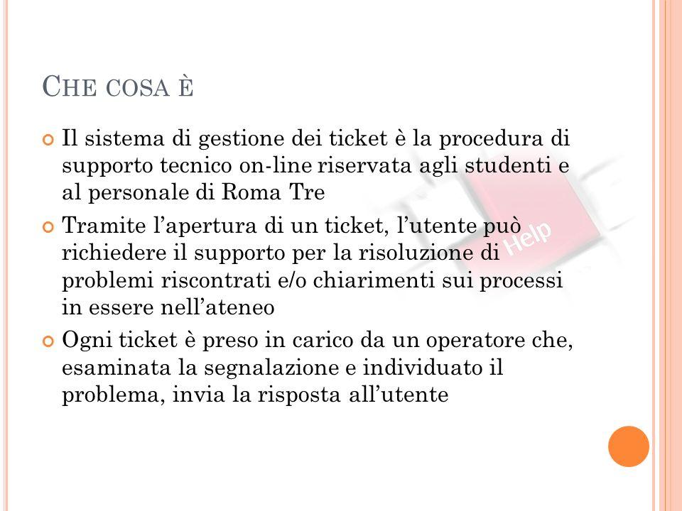 C HE COSA È Il sistema di gestione dei ticket è la procedura di supporto tecnico on-line riservata agli studenti e al personale di Roma Tre Tramite la