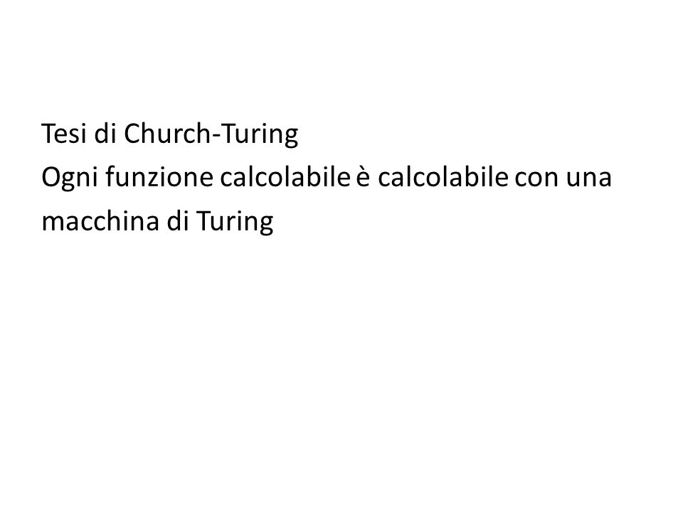 Tesi di Church-Turing Ogni funzione calcolabile è calcolabile con una macchina di Turing