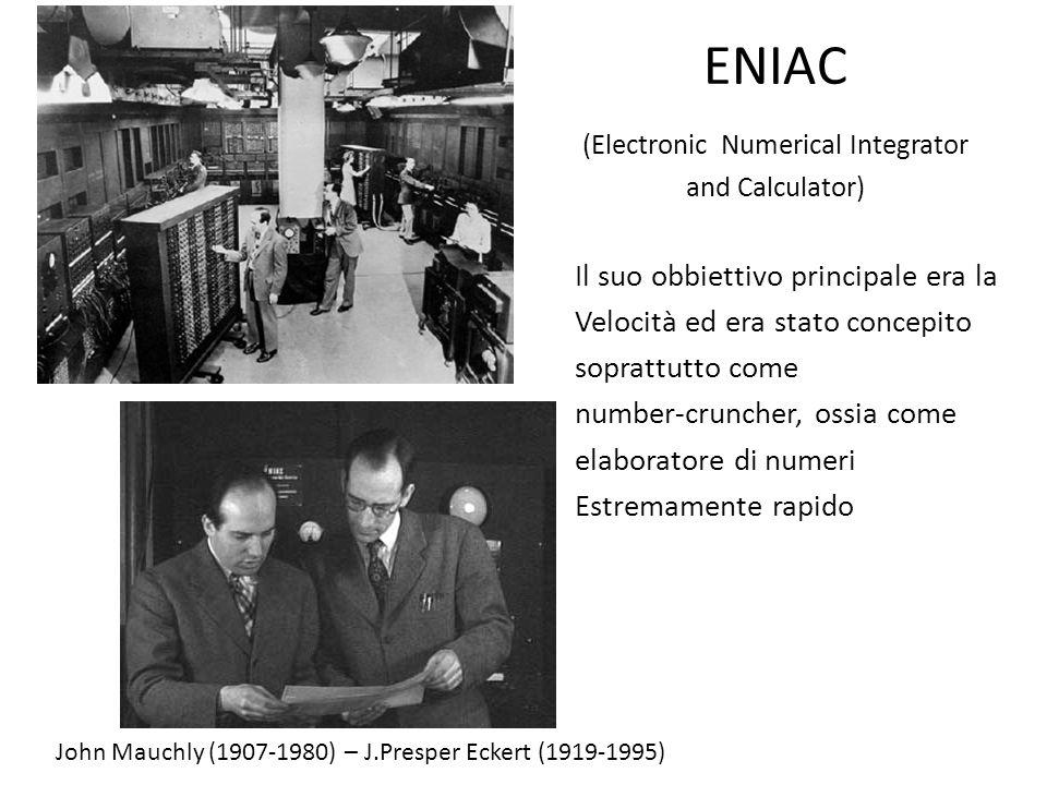 ENIAC (Electronic Numerical Integrator and Calculator) Il suo obbiettivo principale era la Velocità ed era stato concepito soprattutto come number-cru