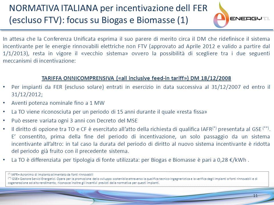 NORMATIVA ITALIANA per incentivazione dell FER (escluso FTV): focus su Biogas e Biomasse (1) In attesa che la Conferenza Unificata esprima il suo parere di merito circa il DM che ridefinisce il sistema incentivante per le energie rinnovabili elettriche non FTV (approvato ad Aprile 2012 e valido a partire dal 1/1/2013), resta in vigore il «vecchio sistema» ovvero la possibilità di scegliere tra i due seguenti meccanismi di incentivazione: TARIFFA ONNICOMPRENSIVA («all inclusive feed-in tariff») DM 18/12/2008 Per impianti da FER (escluso solare) entrati in esercizio in data successiva al 31/12/2007 ed entro il 31/12/2012; Aventi potenza nominale fino a 1 MW La TO viene riconosciuta per un periodo di 15 anni durante il quale «resta fissa» Può essere variata ogni 3 anni con Decreto del MSE Il diritto di opzione tra TO e CF è esercitato allatto della richiesta di qualifica IAFR (*) presentata al GSE (**).