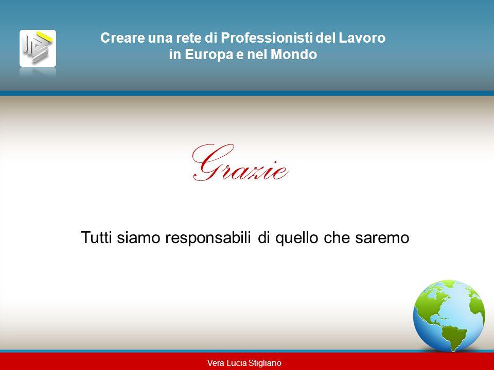Creare una rete di Professionisti del Lavoro in Europa e nel Mondo Grazie Tutti siamo responsabili di quello che saremo Vera Lucia Stigliano