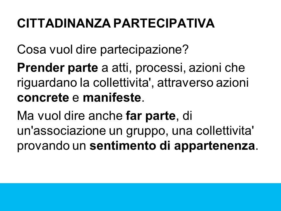 CITTADINANZA PARTECIPATIVA Cosa vuol dire partecipazione? Prender parte a atti, processi, azioni che riguardano la collettivita', attraverso azioni co