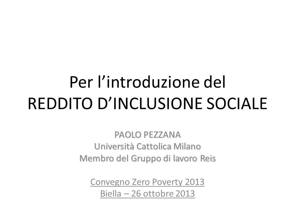 Per lintroduzione del REDDITO DINCLUSIONE SOCIALE PAOLO PEZZANA Università Cattolica Milano Membro del Gruppo di lavoro Reis Convegno Zero Poverty 2013 Biella – 26 ottobre 2013