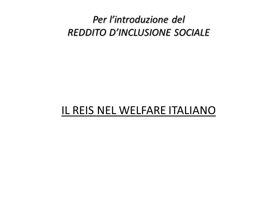 Per lintroduzione del REDDITO DINCLUSIONE SOCIALE IL REIS NEL WELFARE ITALIANO