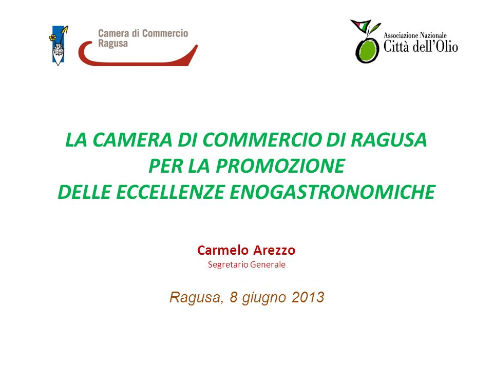 LA CAMERA DI COMMERCIO DI RAGUSA PER LA PROMOZIONE DELLE ECCELLENZE ENOGASTRONOMICHE Carmelo Arezzo Segretario Generale Ragusa, 8 giugno 2013