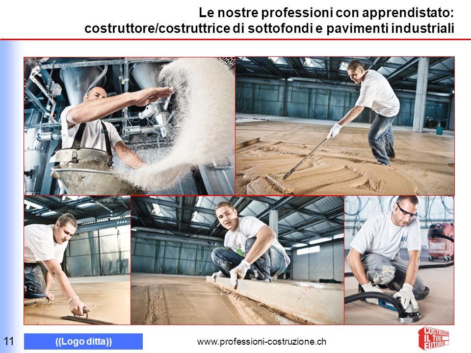 www.professioni-costruzione.ch ((Logo ditta)) Le nostre professioni con apprendistato: costruttore/costruttrice di sottofondi e pavimenti industriali 11