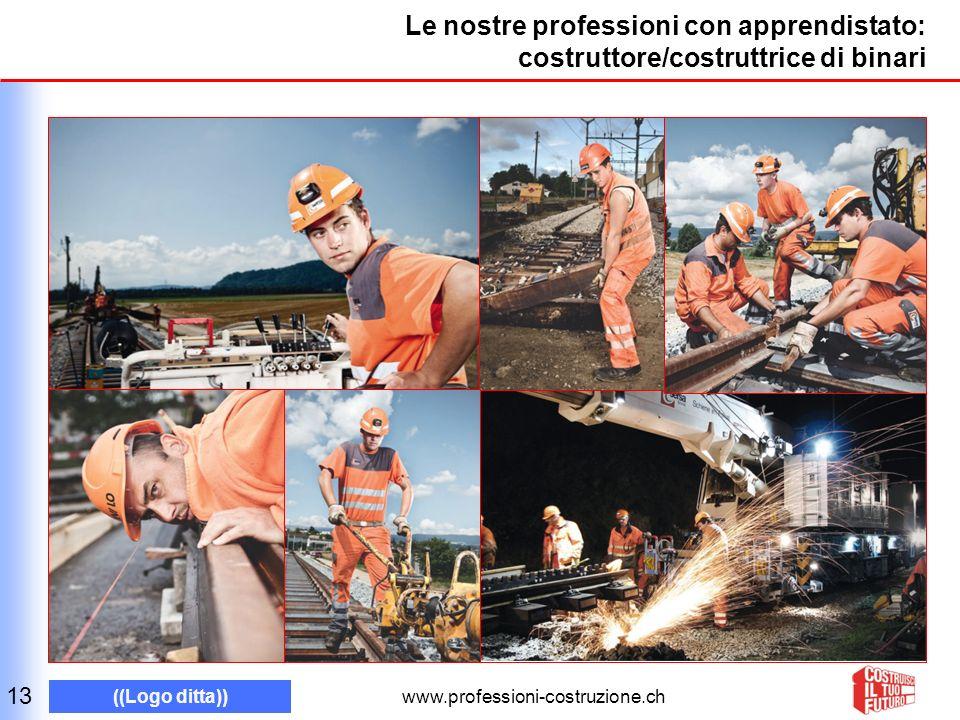 www.professioni-costruzione.ch ((Logo ditta)) Le nostre professioni con apprendistato: costruttore/costruttrice di binari 13