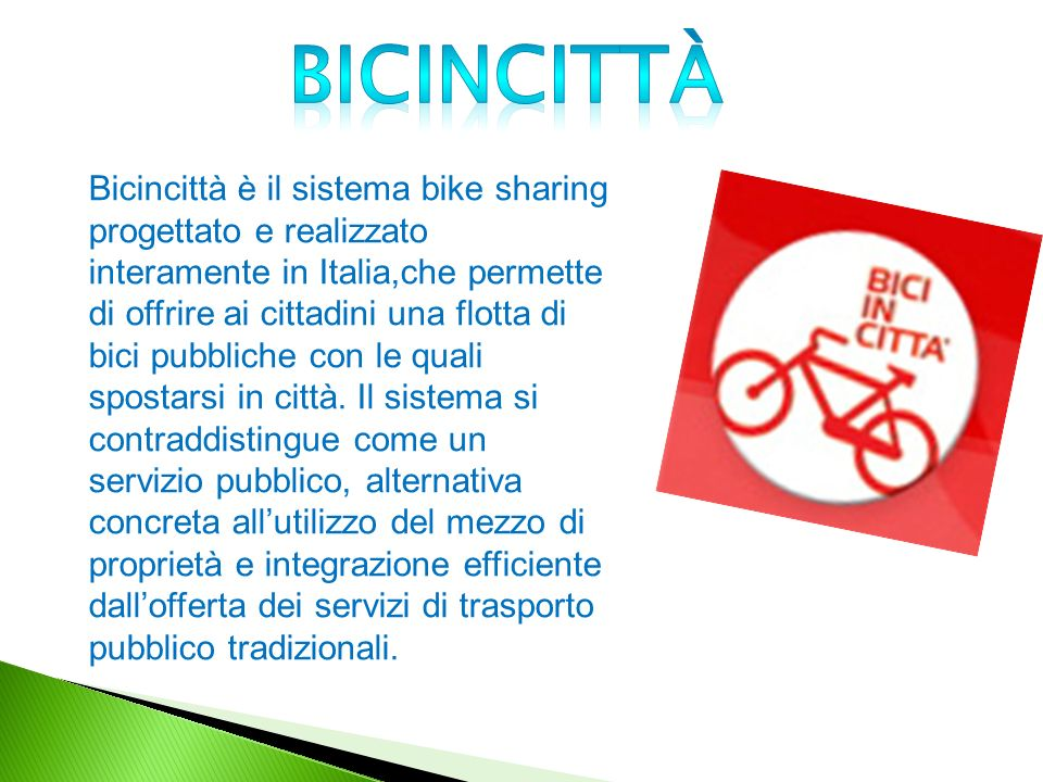 Bicincittà è il sistema bike sharing progettato e realizzato interamente in Italia,che permette di offrire ai cittadini una flotta di bici pubbliche con le quali spostarsi in città.