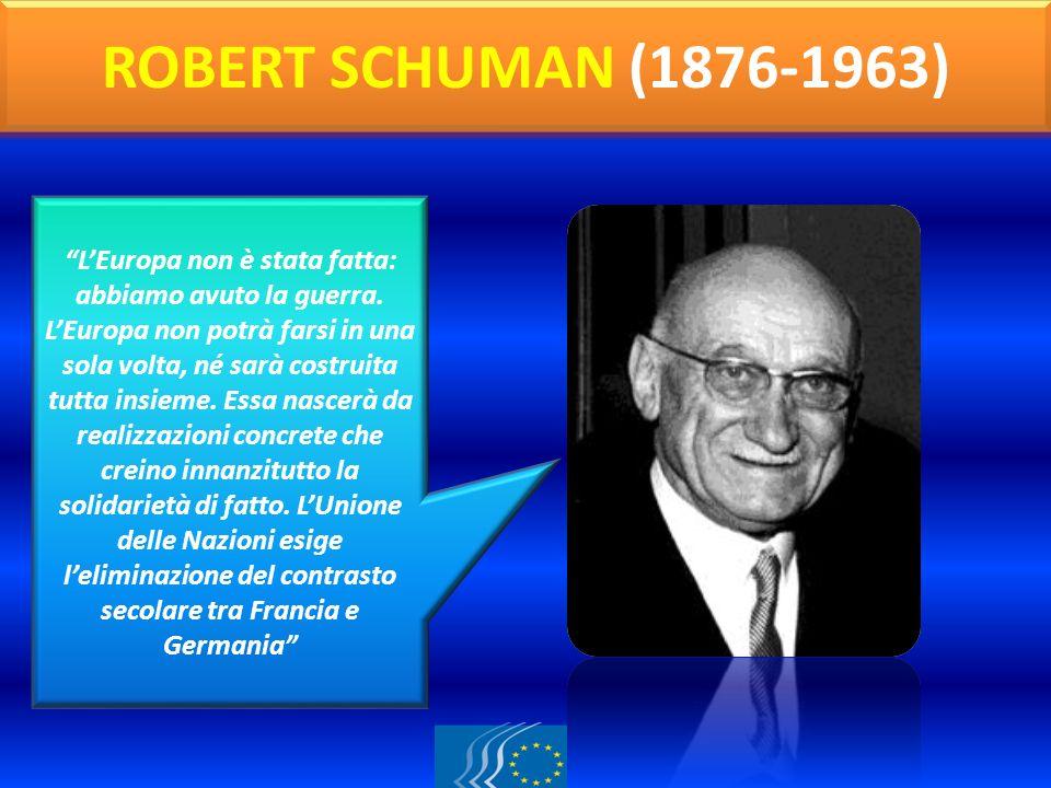 ROBERT SCHUMAN (1876-1963) LEuropa non è stata fatta: abbiamo avuto la guerra. LEuropa non potrà farsi in una sola volta, né sarà costruita tutta insi