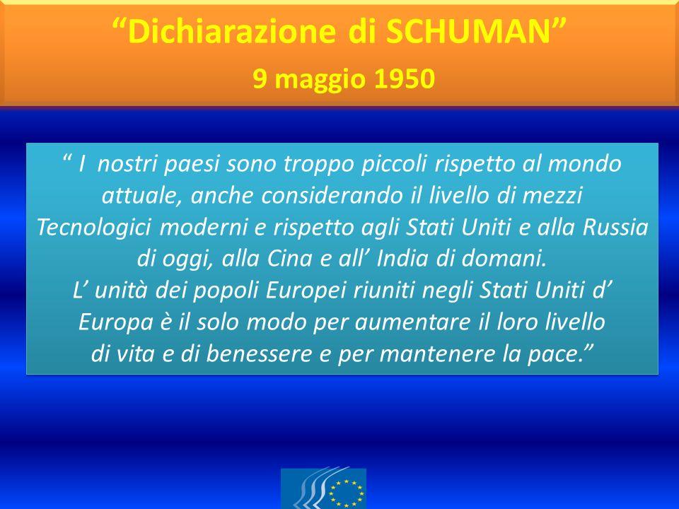 Dichiarazione di SCHUMAN 9 maggio 1950 I nostri paesi sono troppo piccoli rispetto al mondo attuale, anche considerando il livello di mezzi Tecnologic