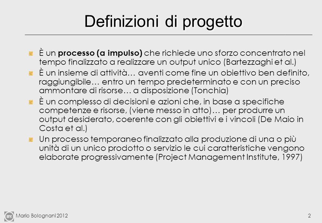 Mario Bolognani 20122 Definizioni di progetto È un processo (a impulso) che richiede uno sforzo concentrato nel tempo finalizzato a realizzare un outp