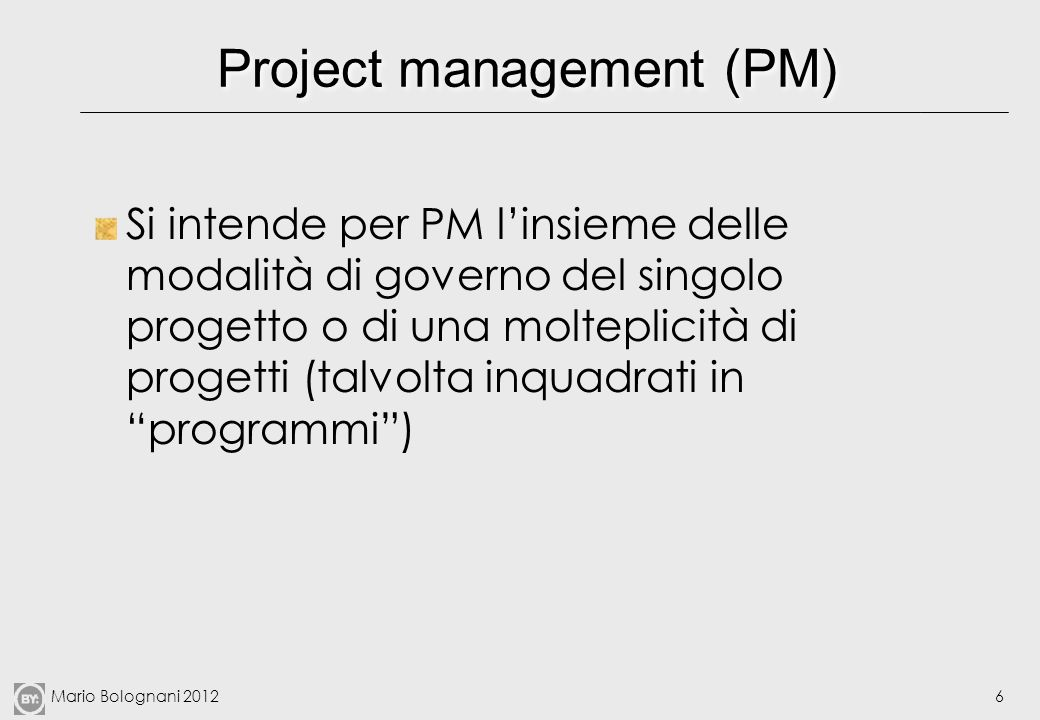 Mario Bolognani 20126 Project management (PM) Si intende per PM linsieme delle modalità di governo del singolo progetto o di una molteplicità di proge