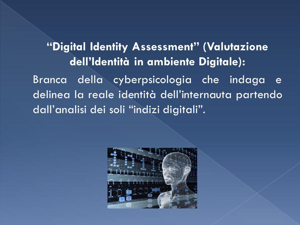Digital Identity Assessment (Valutazione dellIdentità in ambiente Digitale): Branca della cyberpsicologia che indaga e delinea la reale identità dellinternauta partendo dallanalisi dei soli indizi digitali.