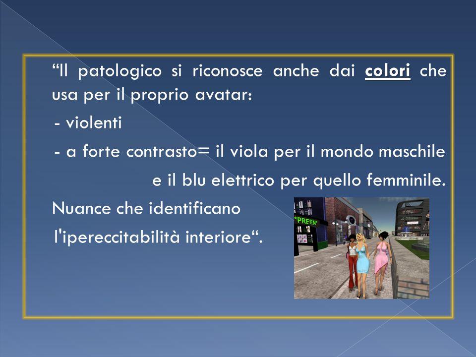 colori Il patologico si riconosce anche dai colori che usa per il proprio avatar: - violenti - a forte contrasto= il viola per il mondo maschile e il blu elettrico per quello femminile.
