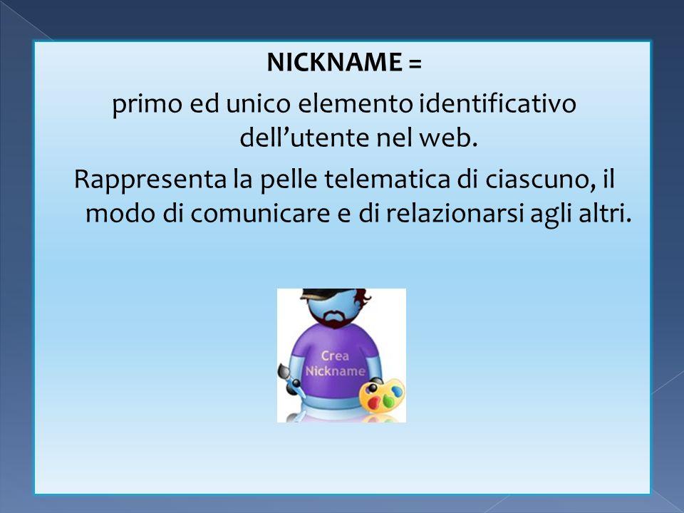 NICKNAME = primo ed unico elemento identificativo dellutente nel web. Rappresenta la pelle telematica di ciascuno, il modo di comunicare e di relazion